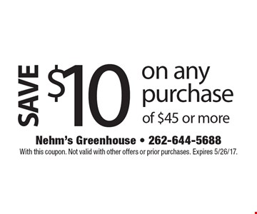 SAVE $10 on any purchase of $45 or more. With this coupon. Not valid with other offers or prior purchases. Expires 5/26/17.