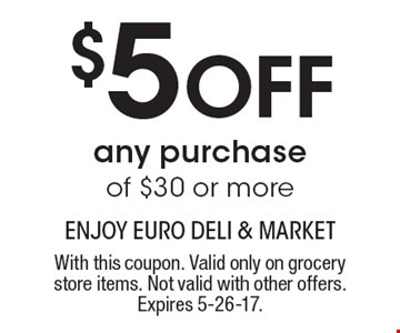 $5 Off any purchase of $30 or more. With this coupon. Valid only on grocery store items. Not valid with other offers. Expires 5-26-17.