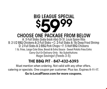 Big League Special$59.99 Choose One Package From BelowA: 3-Full Slabs (baby back ribs) Or St. Louis Spare Ribs B: 2-1/2 BBQ Chickens & 2-Full Slabs - C: 2-Full Slabs & 1lb Deep Fried Shrimp D: 2-Full Slabs & 2-BBQ Pork Chops - F: 5 Half BBQ Chickens 1 lb. Fries, Large Cole Slaw, Bread & Extra Sauce - Sweet Potato Fries ExtraCarry-Out Or Delivery Only - No SubstitutionsHuge Savings! (Feeds 3-5). Must mention when ordering. Not valid with any other offers, catering or specials. One coupon per customer. Plus tax. Expires 8-11-17. Go to LocalFlavor.com for more coupons.