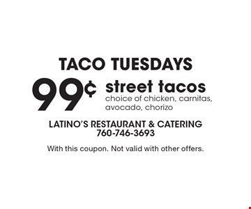 Taco Tuesdays 99¢ street tacos choice of chicken, carnitas, avocado, chorizo. With this coupon. Not valid with other offers.