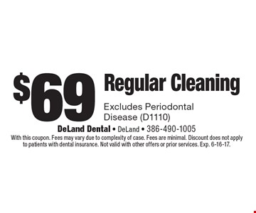 $69 Regular Cleaning. Excludes Periodontal Disease (D1110). With this coupon. Fees may vary due to complexity of case. Fees are minimal. Discount does not apply to patients with dental insurance. Not valid with other offers or prior services. Exp. 6-16-17.