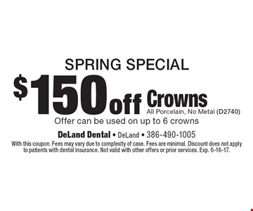 Spring Special. $150 Off Crowns. All Porcelain, No Metal (D2740). Offer can be used on up to 6 crowns. With this coupon. Fees may vary due to complexity of case. Fees are minimal. Discount does not apply to patients with dental insurance. Not valid with other offers or prior services. Exp. 6-16-17.
