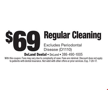 $69 Regular Cleaning. Excludes Periodontal Disease (D1110). With this coupon. Fees may vary due to complexity of case. Fees are minimal. Discount does not apply to patients with dental insurance. Not valid with other offers or prior services. Exp. 7-28-17.
