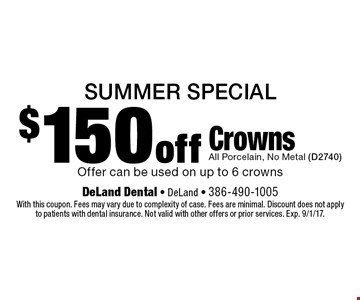 SUMMER Special $150 off CrownsAll Porcelain, No Metal (D2740) Offer can be used on up to 6 crowns. With this coupon. Fees may vary due to complexity of case. Fees are minimal. Discount does not applyto patients with dental insurance. Not valid with other offers or prior services. Exp. 9/1/17.