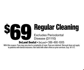 $69 Regular Cleaning Excludes Periodontal Disease (D1110). With this coupon. Fees may vary due to complexity of case. Fees are minimal. Discount does not applyto patients with dental insurance. Not valid with other offers or prior services. Exp. 9/1/17.