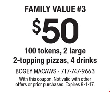$50 100 tokens, 2 large 2-topping pizzas, 4 drinks. With this coupon. Not valid with other offers or prior purchases. Expires 9-1-17.