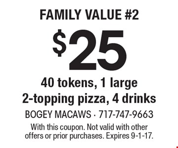$25 40 tokens, 1 large 2-topping pizza, 4 drinks. With this coupon. Not valid with other offers or prior purchases. Expires 9-1-17.
