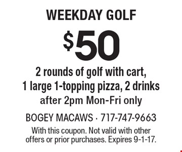 $50 2 rounds of golf with cart, 1 large 1-topping pizza, 2 drinks after 2pm Mon-Fri only. With this coupon. Not valid with other offers or prior purchases. Expires 9-1-17.