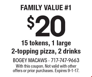 $20 15 tokens, 1 large 2-topping pizza, 2 drinks. With this coupon. Not valid with other offers or prior purchases. Expires 9-1-17.