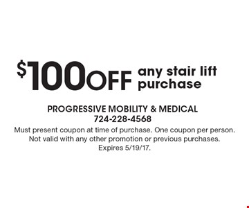 $100 OFF any stair lift purchase . Must present coupon at time of purchase. One coupon per person. Not valid with any other promotion or previous purchases. Expires 5/19/17.