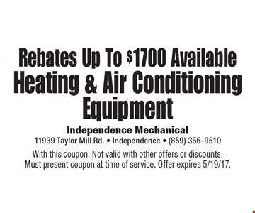 Rebates Up To $1700 Available Heating & Air Conditioning Equipment. With this coupon. Not valid with other offers or discounts. Must present coupon at time of service. Offer expires 5/19/17.