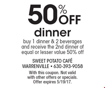 50% Off dinner buy 1 dinner & 2 beverages and receive the 2nd dinner of equal or lesser value 50% off. With this coupon. Not valid with other offers or specials. Offer expires 5/19/17.