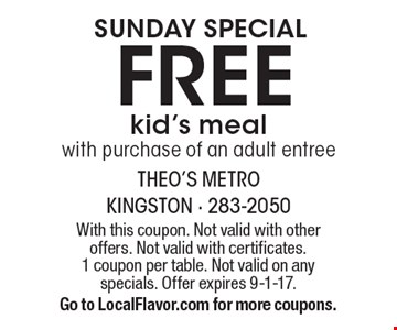 Sunday Special. Free Kid's Meal With Purchase Of An Adult Entree. With this coupon. Not valid with other offers. Not valid with certificates. 1 coupon per table. Not valid on any specials. Offer expires 9-1-17. Go to LocalFlavor.com for more coupons.