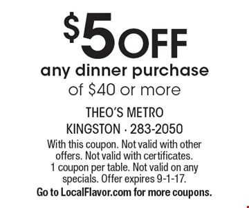 $5 Off Any Dinner Purchase Of $40 Or More. With this coupon. Not valid with other offers. Not valid with certificates. 1 coupon per table. Not valid on any specials. Offer expires 9-1-17. Go to LocalFlavor.com for more coupons.
