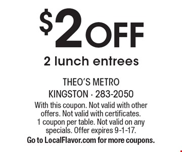 $2 Off 2 Lunch Entrees. With this coupon. Not valid with other offers. Not valid with certificates. 1 coupon per table. Not valid on any specials. Offer expires 9-1-17. Go to LocalFlavor.com for more coupons.