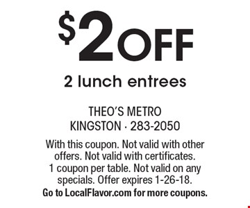 $2 Off 2 lunch entrees. With this coupon. Not valid with other offers. Not valid with certificates. 1 coupon per table. Not valid on any specials. Offer expires 1-26-18. Go to LocalFlavor.com for more coupons.
