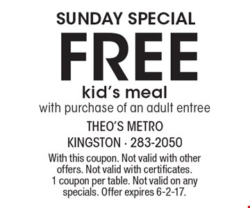SUNDAY SPECIAL. Free kid's meal with purchase of an adult entree. With this coupon. Not valid with other offers. Not valid with certificates. 1 coupon per table. Not valid on any specials. Offer expires 6-2-17.