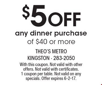 $5 off any dinner purchase of $40 or more. With this coupon. Not valid with other offers. Not valid with certificates. 1 coupon per table. Not valid on any specials. Offer expires 6-2-17.