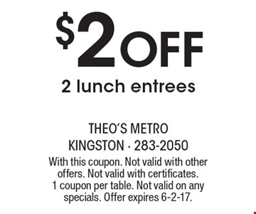 $2 off 2 lunch entrees. With this coupon. Not valid with other offers. Not valid with certificates. 1 coupon per table. Not valid on any specials. Offer expires 6-2-17.