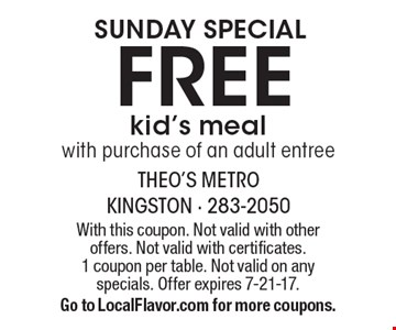 SUNDAY SPECIAL free kid's meal with purchase of an adult entree. With this coupon. Not valid with other offers. Not valid with certificates. 1 coupon per table. Not valid on any specials. Offer expires 7-21-17. Go to LocalFlavor.com for more coupons.
