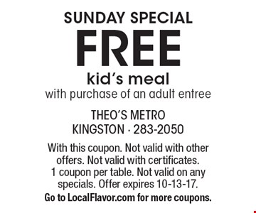SUNDAY SPECIAL. Free kid's meal with purchase of an adult entree. With this coupon. Not valid with other offers. Not valid with certificates. 1 coupon per table. Not valid on any specials. Offer expires 10-13-17. Go to LocalFlavor.com for more coupons.