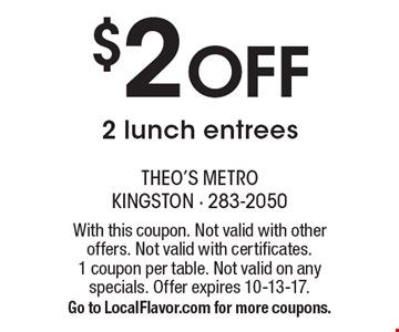 $2 Off 2 lunch entrees. With this coupon. Not valid with other offers. Not valid with certificates. 1 coupon per table. Not valid on any specials. Offer expires 10-13-17. Go to LocalFlavor.com for more coupons.
