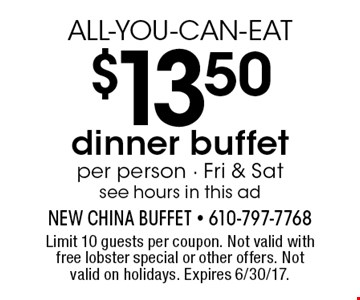 ALL-YOU-CAN-EAT $13.50 dinner buffetper person - Fri & Sat see hours in this ad. Limit 10 guests per coupon. Not valid with free lobster special or other offers. Not valid on holidays. Expires 6/30/17.