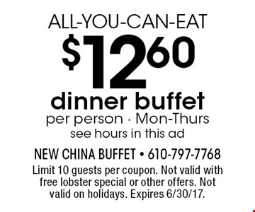 ALL-YOU-CAN-EAT $12.60 dinner buffet per person - Mon-Thurs see hours in this ad. Limit 10 guests per coupon. Not valid with free lobster special or other offers. Not valid on holidays. Expires 6/30/17.