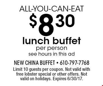 ALL-YOU-CAN-EAT $8.30 lunch buffet per person see hours in this ad. Limit 10 guests per coupon. Not valid with free lobster special or other offers. Not valid on holidays. Expires 6/30/17.