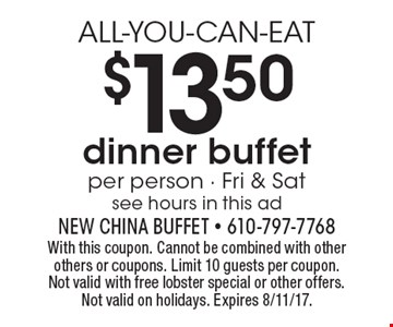 ALL-YOU-CAN-EAT $13.50 dinner buffet per person - Fri & Sat see hours in this ad. With this coupon. Cannot be combined with other others or coupons. Limit 10 guests per coupon. Not valid with free lobster special or other offers. Not valid on holidays. Expires 8/11/17.
