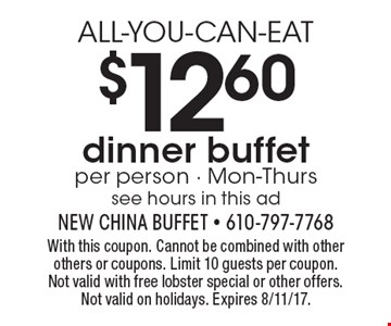 ALL-YOU-CAN-EAT $12.60 dinner buffet per person - Mon-Thurs see hours in this ad. With this coupon. Cannot be combined with other others or coupons. Limit 10 guests per coupon. Not valid with free lobster special or other offers. Not valid on holidays. Expires 8/11/17.
