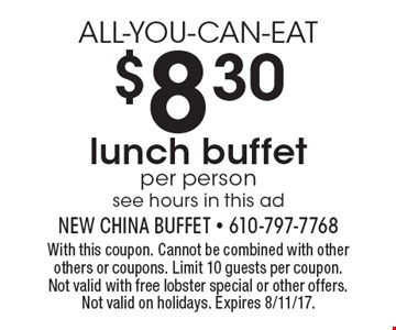 ALL-YOU-CAN-EAT $8.30 lunch buffet per person see hours in this ad. With this coupon. Cannot be combined with other others or coupons. Limit 10 guests per coupon. Not valid with free lobster special or other offers. Not valid on holidays. Expires 8/11/17.