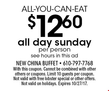 ALL-YOU-CAN-EAT $12.60 all day sunday. Per person. See hours in this ad. With this coupon. Cannot be combined with other others or coupons. Limit 10 guests per coupon. Not valid with free lobster special or other offers. Not valid on holidays. Expires 10/27/17.