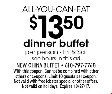 ALL-YOU-CAN-EAT $13.50 dinner buffet. Per person. Fri & Sat. See hours in this ad. With this coupon. Cannot be combined with other others or coupons. Limit 10 guests per coupon. Not valid with free lobster special or other offers. Not valid on holidays. Expires 10/27/17.