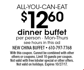 ALL-YOU-CAN-EAT $12.60 dinner buffet. Per person. Mon-Thurs. See hours in this ad. With this coupon. Cannot be combined with other others or coupons. Limit 10 guests per coupon. Not valid with free lobster special or other offers. Not valid on holidays. Expires 10/27/17.