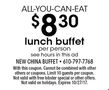 ALL-YOU-CAN-EAT $8.30 lunch buffet. Per person. See hours in this ad. With this coupon. Cannot be combined with other others or coupons. Limit 10 guests per coupon. Not valid with free lobster special or other offers. Not valid on holidays. Expires 10/27/17.