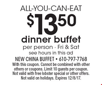 ALL-YOU-CAN-EAT $13.50 dinner buffet per person - Fri & Sat see hours in this ad. With this coupon. Cannot be combined with other others or coupons. Limit 10 guests per coupon. Not valid with free lobster special or other offers. Not valid on holidays. Expires 12/8/17.