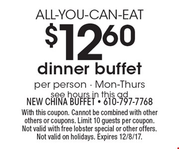 ALL-YOU-CAN-EAT $12.60 dinner buffet per person - Mon-Thurs see hours in this ad. With this coupon. Cannot be combined with other others or coupons. Limit 10 guests per coupon. Not valid with free lobster special or other offers. Not valid on holidays. Expires 12/8/17.