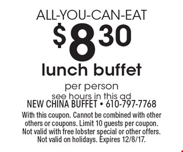 ALL-YOU-CAN-EAT $8.30 lunch buffet per person see hours in this ad. With this coupon. Cannot be combined with other others or coupons. Limit 10 guests per coupon. Not valid with free lobster special or other offers. Not valid on holidays. Expires 12/8/17.