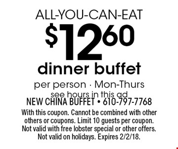ALL-YOU-CAN-EAT $12.60 dinner buffet. Per person. Mon-Thurs. See hours in this ad. With this coupon. Cannot be combined with other others or coupons. Limit 10 guests per coupon. Not valid with free lobster special or other offers. Not valid on holidays. Expires 2/2/18.