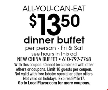 ALL-YOU-CAN-EAT $13.50 dinner buffet per person - Fri & Sat see hours in this ad. With this coupon. Cannot be combined with other others or coupons. Limit 10 guests per coupon. Not valid with free lobster special or other offers. Not valid on holidays. Expires 9/15/17.