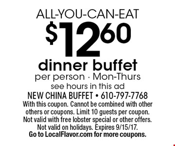 ALL-YOU-CAN-EAT $12.60 dinner buffet per person - Mon-Thurs see hours in this ad. With this coupon. Cannot be combined with other others or coupons. Limit 10 guests per coupon. Not valid with free lobster special or other offers. Not valid on holidays. Expires 9/15/17.