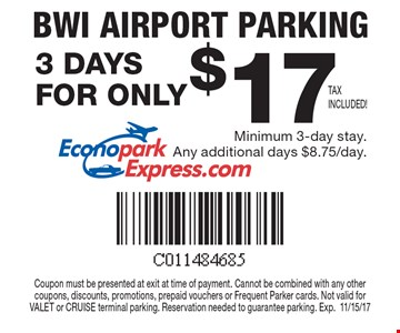 BWI Airport Parking Minimum 3-day stay. Any additional days $8.75/day. Coupon must be presented at exit at time of payment. Cannot be combined with any other coupons, discounts, promotions, prepaid vouchers or Frequent Parker cards. Not valid for VALET or CRUISE terminal parking. Reservation needed to guarantee parking. Exp.11/15/17.