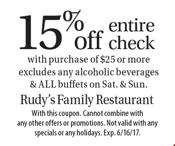 15% off entire check with purchase of $25 or more. Excludes any alcoholic beverages & ALL buffets on Sat. & Sun. With this coupon. Cannot combine with any other offers or promotions. Not valid with any specials or any holidays. Exp. 6/16/17.