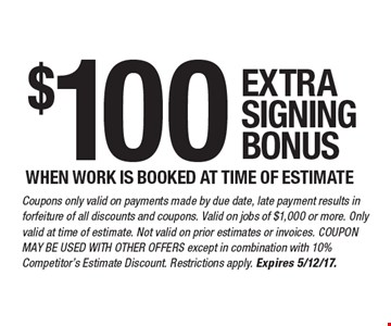 $100 EXTRA SIGNING BONUS WHEN WORK IS BOOKED AT TIME OF ESTIMATE. Coupons only valid on payments made by due date, late payment results in forfeiture of all discounts and coupons. Valid on jobs of $1,000 or more. Only valid at time of estimate. Not valid on prior estimates or invoices. COUPON MAY BE USED WITH OTHER OFFERS except in combination with 10% Competitor's Estimate Discount. Restrictions apply. Expires 5/12/17.