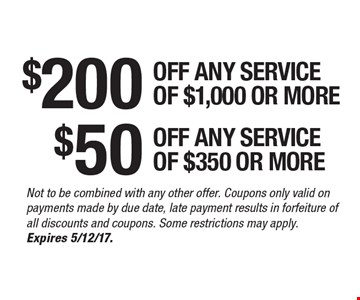 $200$50OFF ANY SERVICE OF $1,000 OR MOREOFF ANY SERVICE OF $350 OR MORE . Not to be combined with any other offer. Coupons only valid on payments made by due date, late payment results in forfeiture of all discounts and coupons. Some restrictions may apply. Expires 5/12/17.