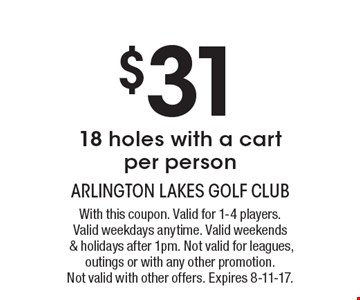 $31 18 holes with a cart. Per person. With this coupon. Valid for 1-4 players. Valid weekdays anytime. Valid weekends & holidays after 1pm. Not valid for leagues, outings or with any other promotion. Not valid with other offers. Expires 8-11-17.