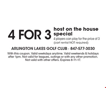 4 for 3 host on the house special. 4 players can play for the price of 3 (cart rental NOT required). With this coupon. Valid weekdays anytime. Valid weekends & holidays after 1pm. Not valid for leagues, outings or with any other promotion. Not valid with other offers. Expires 8-11-17.