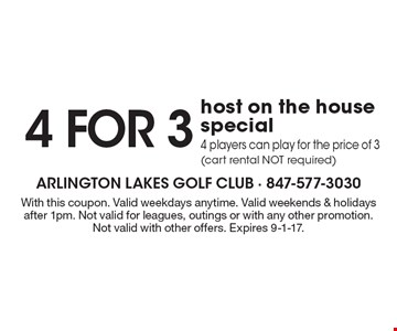 4 for 3 host on the house special. 4 players can play for the price of 3 (cart rental NOT required). With this coupon. Valid weekdays anytime. Valid weekends & holidays after 1pm. Not valid for leagues, outings or with any other promotion. Not valid with other offers. Expires 9-1-17.
