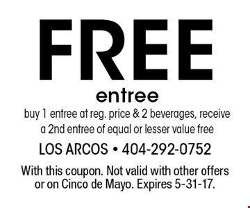Free entree. Buy 1 entree at reg. price & 2 beverages, receive a 2nd entree of equal or lesser value free. With this coupon. Not valid with other offers or on Cinco de Mayo. Expires 5-31-17.